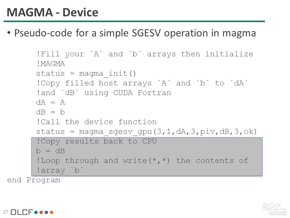 27 MAGMA - Device Pseudo-code for a simple SGESV operation in magma !Fill your `A` and `b` arrays then initialize !MAGMA status = magma_init() !Copy filled host arrays `A` and `b` to `dA` !and `dB` using CUDA Fortran dA = A dB = b !Call the device function status = magma_sgesv_gpu(3,1,dA,3,piv,dB,3,ok) !Copy results back to CPU b = dB !Loop through and write(*,*) the contents of !array `b` end Program
