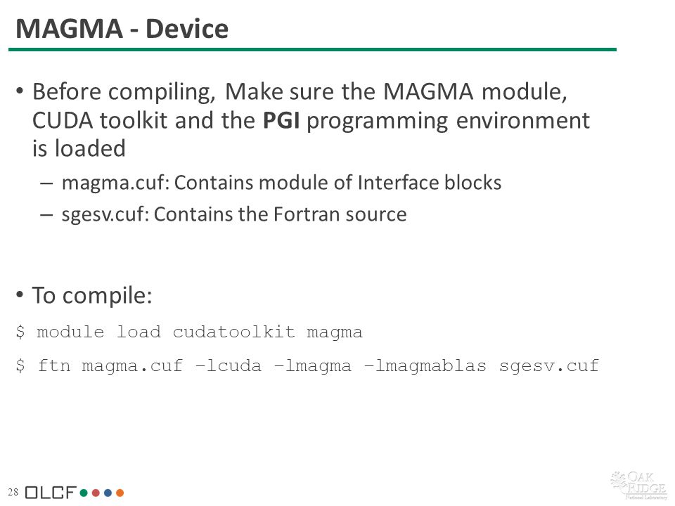 28 MAGMA - Device Before compiling, Make sure the MAGMA module, CUDA toolkit and the PGI programming environment is loaded – magma.cuf: Contains module of Interface blocks – sgesv.cuf: Contains the Fortran source To compile: $ module load cudatoolkit magma $ ftn magma.cuf –lcuda –lmagma –lmagmablas sgesv.cuf