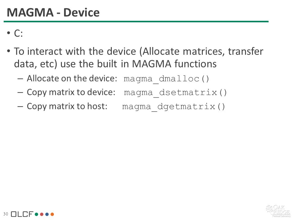 30 MAGMA - Device C: To interact with the device (Allocate matrices, transfer data, etc) use the built in MAGMA functions – Allocate on the device: magma_dmalloc() – Copy matrix to device: magma_dsetmatrix() – Copy matrix to host: magma_dgetmatrix()
