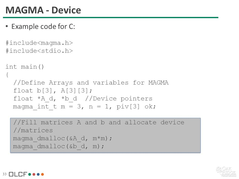 33 MAGMA - Device Example code for C: #include int main() { //Define Arrays and variables for MAGMA float b[3], A[3][3]; float *A_d, *b_d //Device pointers magma_int_t m = 3, n = 1, piv[3] ok; //Fill matrices A and b and allocate device //matrices magma_dmalloc(&A_d, m*m); magma_dmalloc(&b_d, m);