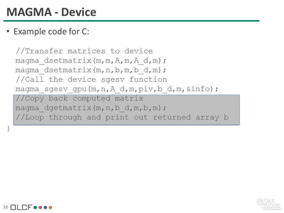 36 MAGMA - Device Example code for C: //Transfer matrices to device magma_dsetmatrix(m,m,A,m,A_d,m); magma_dsetmatrix(m,n,b,m,b_d,m); //Call the device sgesv function magma_sgesv_gpu(m,n,A_d,m,piv,b_d,m,&info); //Copy back computed matrix magma_dgetmatrix(m,n,b_d,m,b,m); //Loop through and print out returned array b }