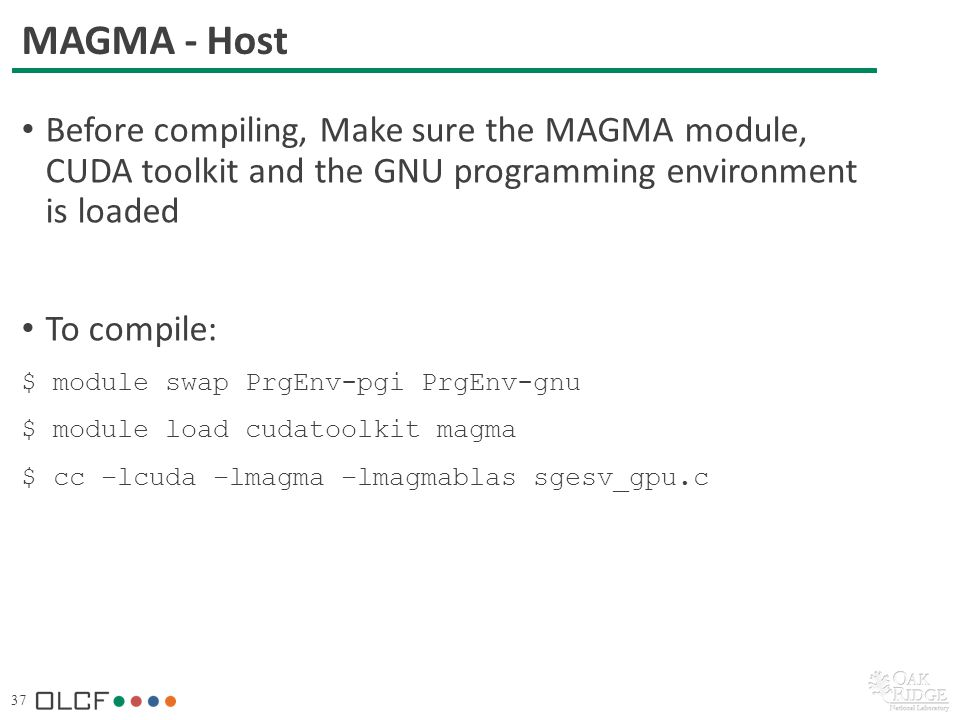 37 MAGMA - Host Before compiling, Make sure the MAGMA module, CUDA toolkit and the GNU programming environment is loaded To compile: $ module swap PrgEnv-pgi PrgEnv-gnu $ module load cudatoolkit magma $ cc –lcuda –lmagma –lmagmablas sgesv_gpu.c
