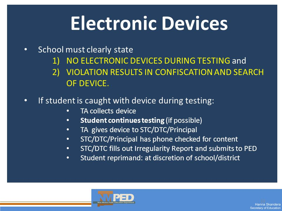 10 Electronic Devices School must clearly state 1)NO ELECTRONIC DEVICES DURING TESTING and 2)VIOLATION RESULTS IN CONFISCATION AND SEARCH OF DEVICE.
