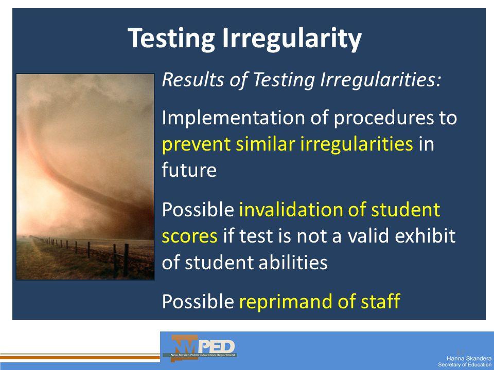 17 Testing Irregularity Results of Testing Irregularities: Implementation of procedures to prevent similar irregularities in future Possible invalidat