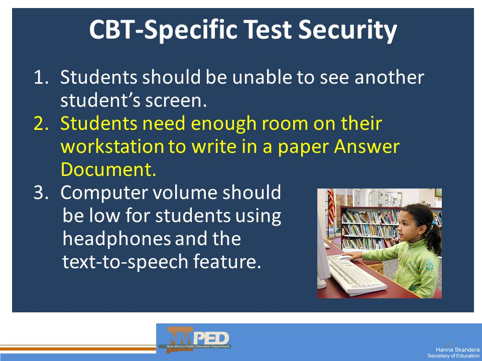 20 CBT-Specific Test Security 1.Students should be unable to see another students screen.