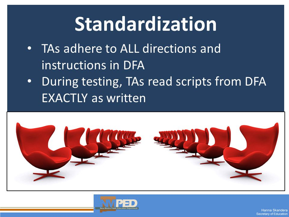 Standardization TAs adhere to ALL directions and instructions in DFA During testing, TAs read scripts from DFA EXACTLY as written