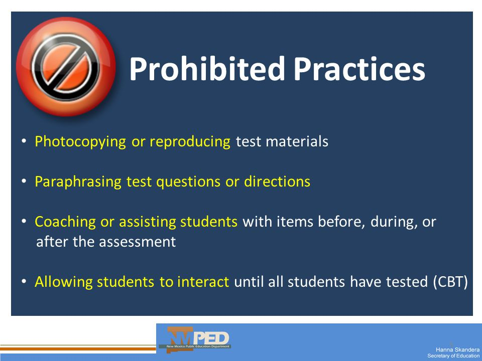 5 Prohibited Practices Photocopying or reproducing test materials Paraphrasing test questions or directions Coaching or assisting students with items before, during, or after the assessment Allowing students to interact until all students have tested (CBT)