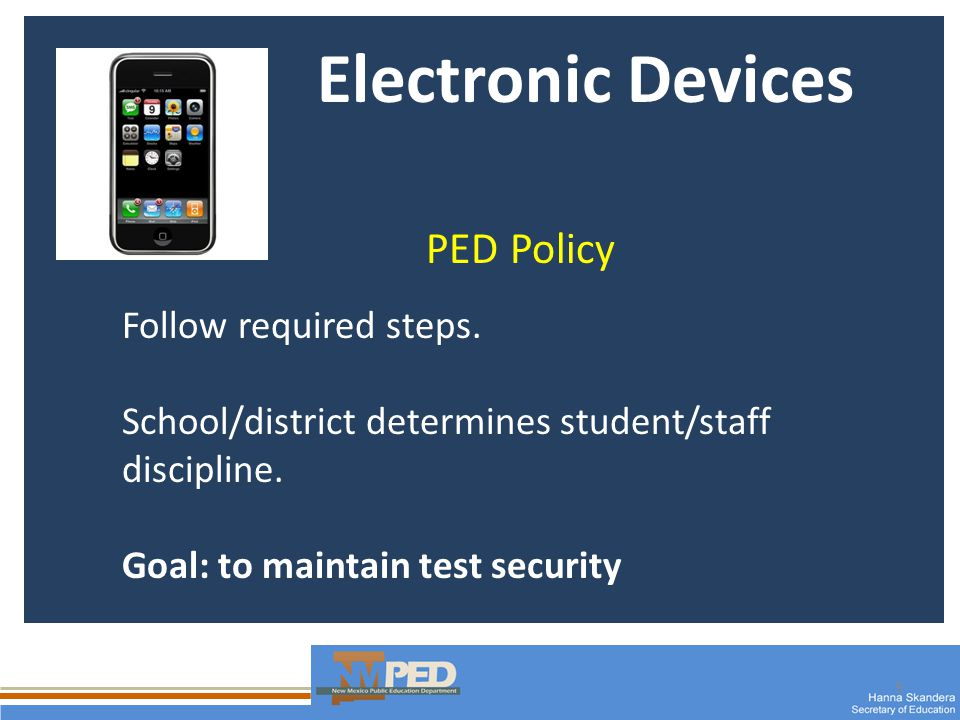 9 Electronic Devices PED Policy Follow required steps. School/district determines student/staff discipline. Goal: to maintain test security