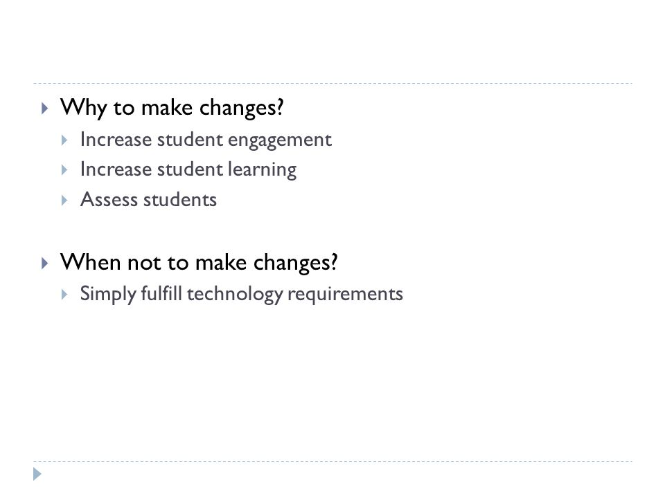 Why to make changes? Increase student engagement Increase student learning Assess students When not to make changes? Simply fulfill technology require