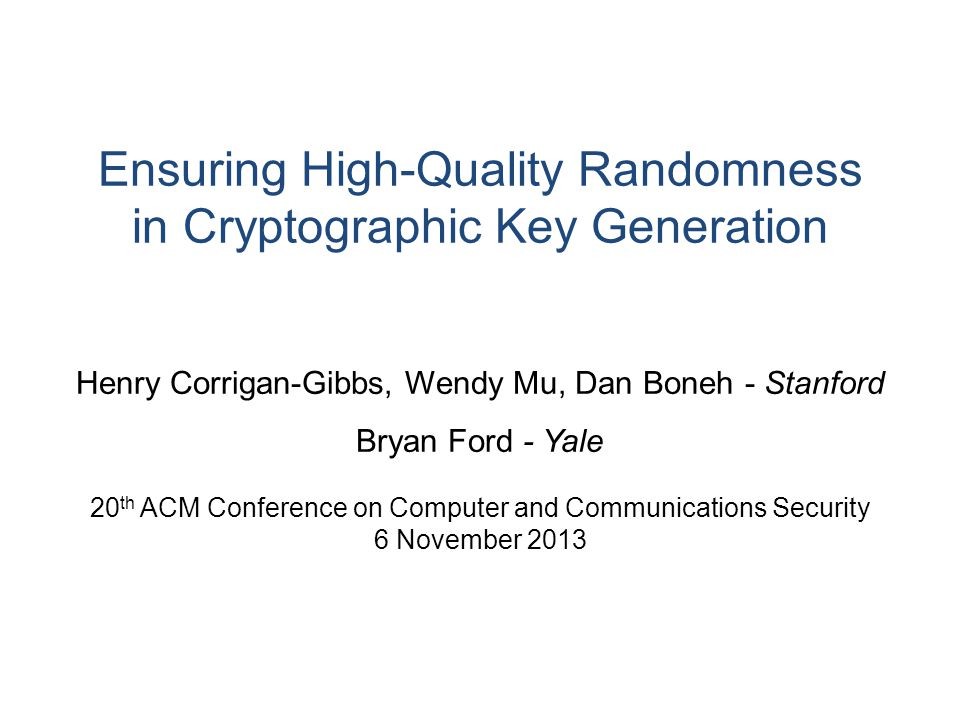 Ensuring High-Quality Randomness in Cryptographic Key Generation Henry Corrigan-Gibbs, Wendy Mu, Dan Boneh - Stanford Bryan Ford - Yale 20 th ACM Conference on Computer and Communications Security 6 November 2013