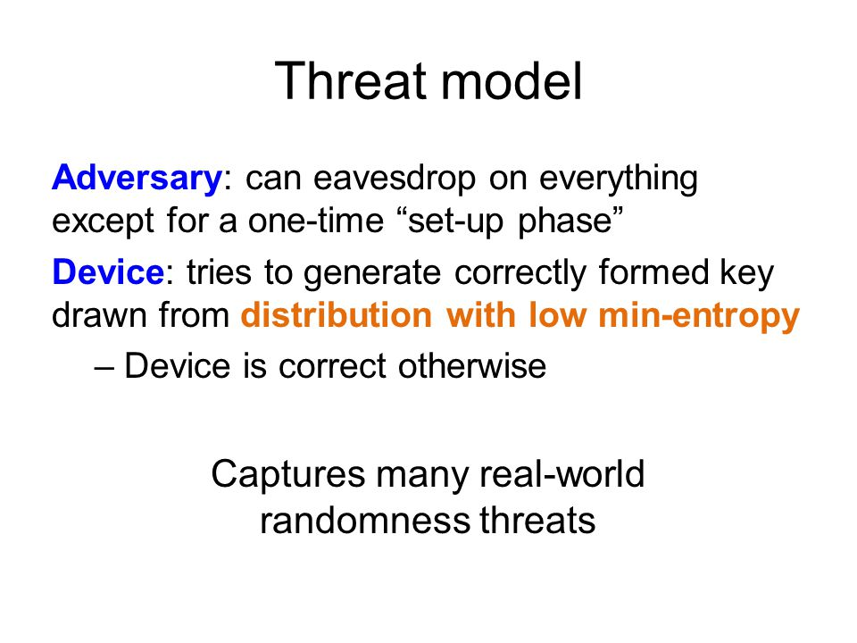 Threat model Adversary: can eavesdrop on everything except for a one-time set-up phase Device: tries to generate correctly formed key drawn from distribution with low min-entropy – Device is correct otherwise Captures many real-world randomness threats