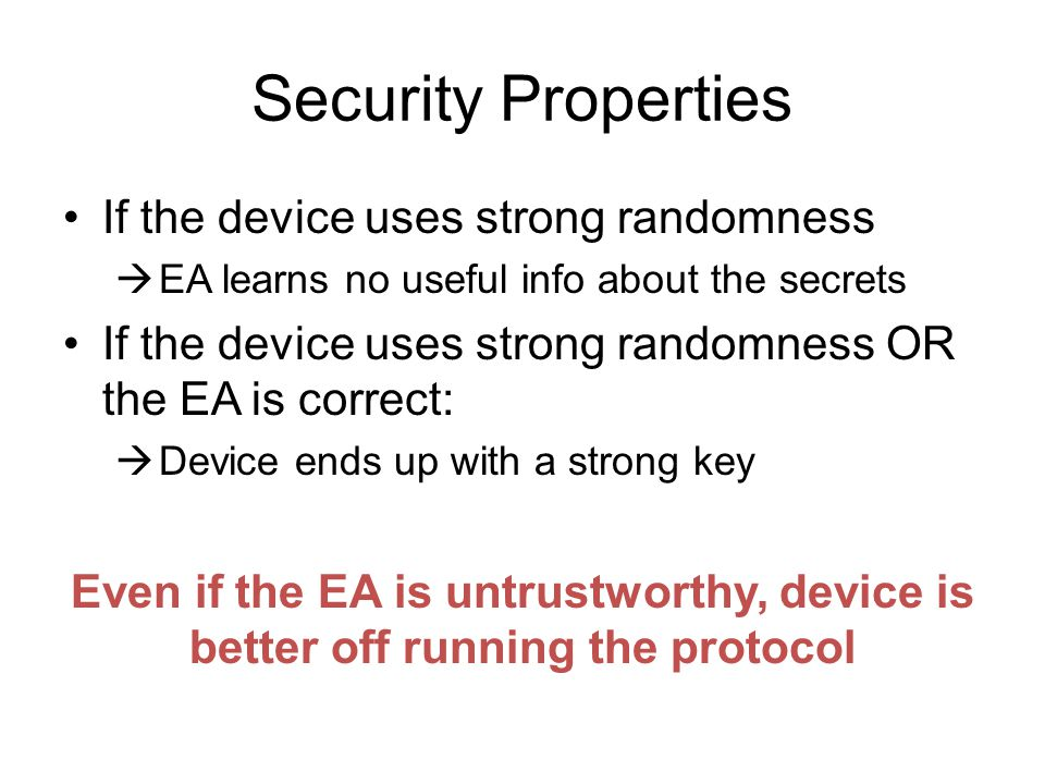 Security Properties If the device uses strong randomness EA learns no useful info about the secrets If the device uses strong randomness OR the EA is correct: Device ends up with a strong key Even if the EA is untrustworthy, device is better off running the protocol