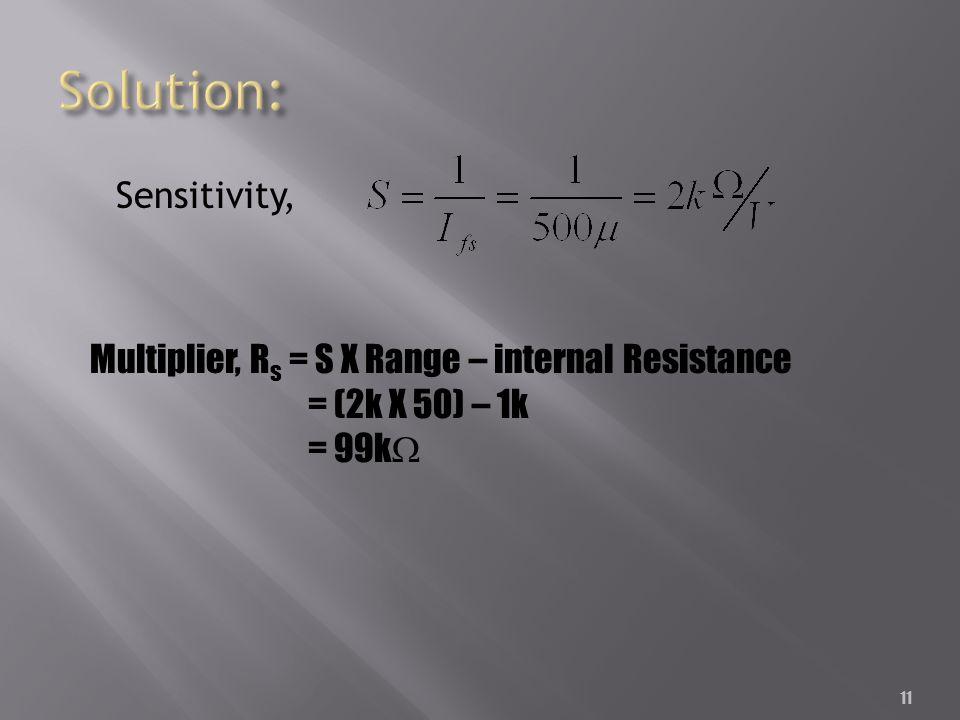 11 Sensitivity, Multiplier, R s = S X Range – internal Resistance = (2k X 50) – 1k = 99k