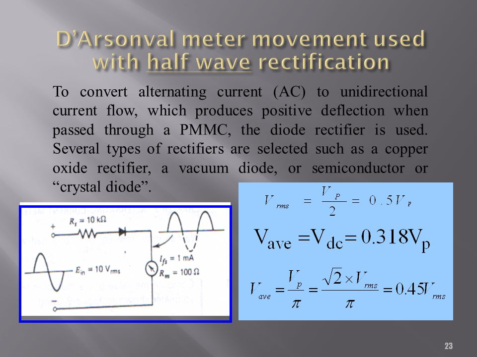 23 To convert alternating current (AC) to unidirectional current flow, which produces positive deflection when passed through a PMMC, the diode rectif