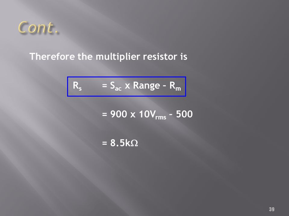 39 Therefore the multiplier resistor is R s = S ac x Range – R m = 900 x 10V rms – 500 = 8.5k