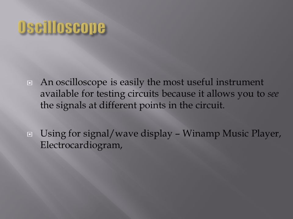 An oscilloscope is easily the most useful instrument available for testing circuits because it allows you to see the signals at different points in th
