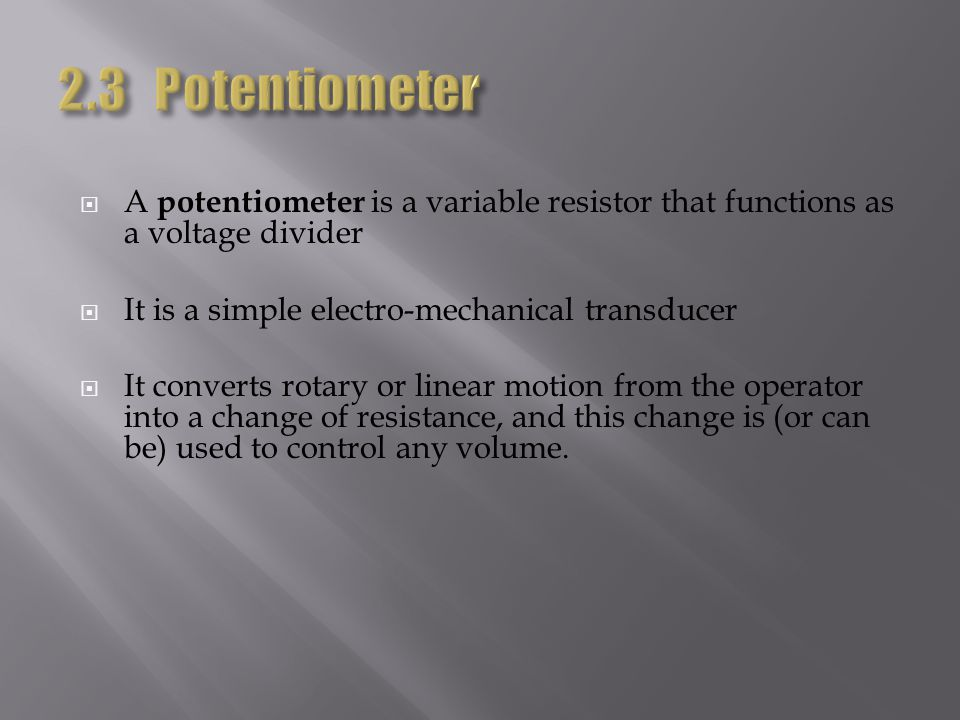 A potentiometer is a variable resistor that functions as a voltage divider It is a simple electro-mechanical transducer It converts rotary or linear m