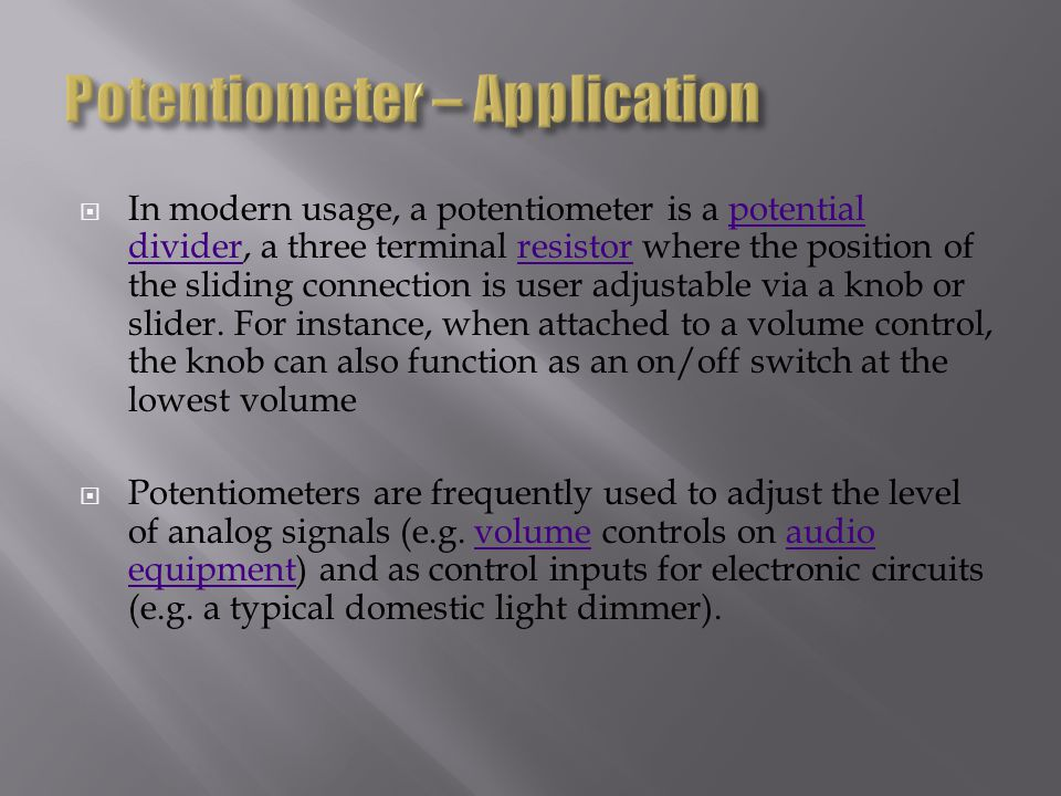 In modern usage, a potentiometer is a potential divider, a three terminal resistor where the position of the sliding connection is user adjustable via a knob or slider.