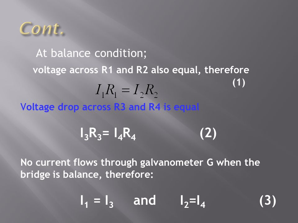 At balance condition; (1) Voltage drop across R3 and R4 is equal I 3 R 3 = I 4 R 4 (2) No current flows through galvanometer G when the bridge is bala