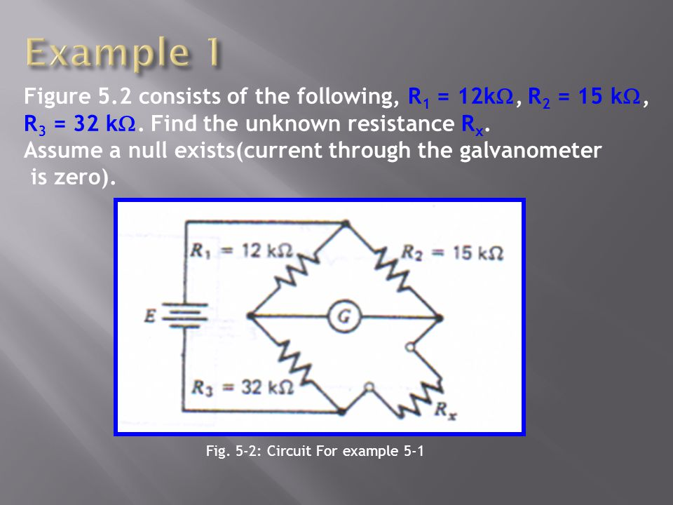 Figure 5.2 consists of the following, R 1 = 12k, R 2 = 15 k, R 3 = 32 k. Find the unknown resistance R x. Assume a null exists(current through the gal