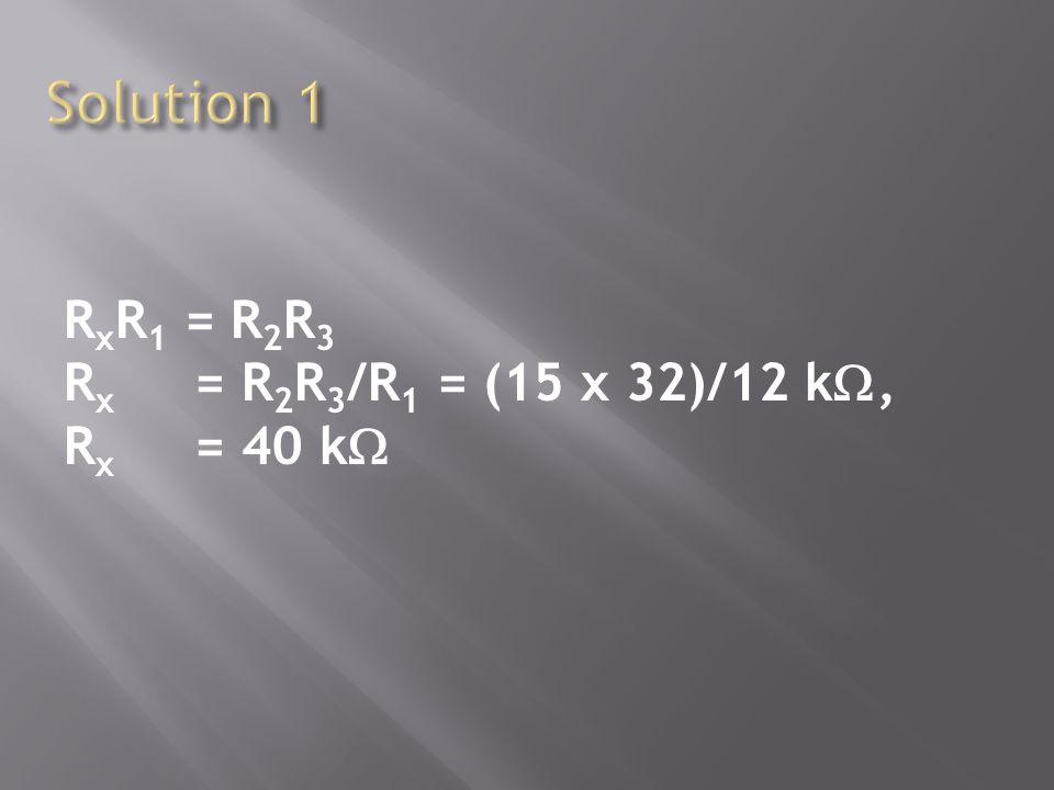 R x R 1 = R 2 R 3 R x = R 2 R 3 /R 1 = (15 x 32)/12 k, R x = 40 k