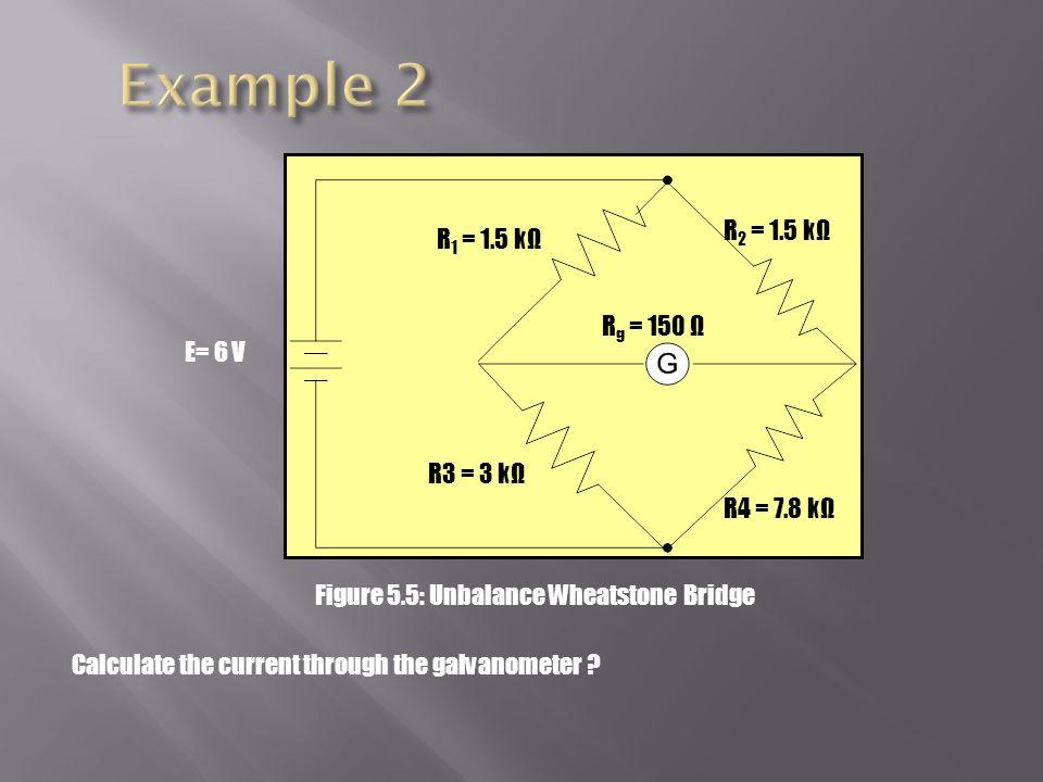 R 2 = 1.5 kΩ R 1 = 1.5 kΩ R3 = 3 kΩ R4 = 7.8 kΩ R g = 150 Ω E= 6 V Figure 5.5: Unbalance Wheatstone Bridge Calculate the current through the galvanometer ?