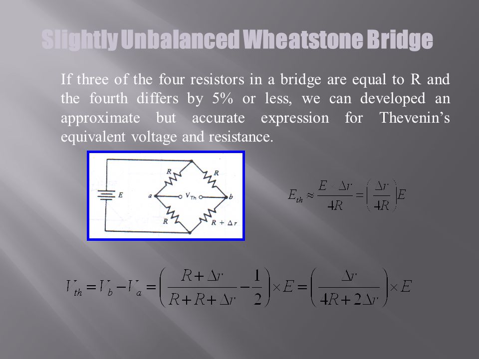 Slightly Unbalanced Wheatstone Bridge If three of the four resistors in a bridge are equal to R and the fourth differs by 5% or less, we can developed