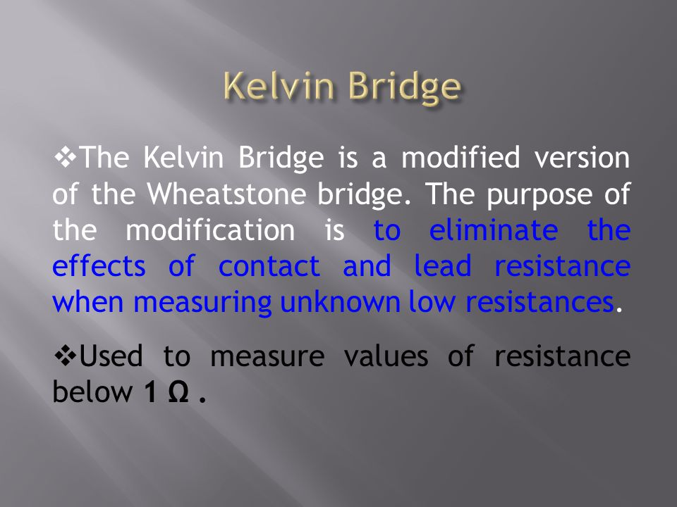 The Kelvin Bridge is a modified version of the Wheatstone bridge. The purpose of the modification is to eliminate the effects of contact and lead resi