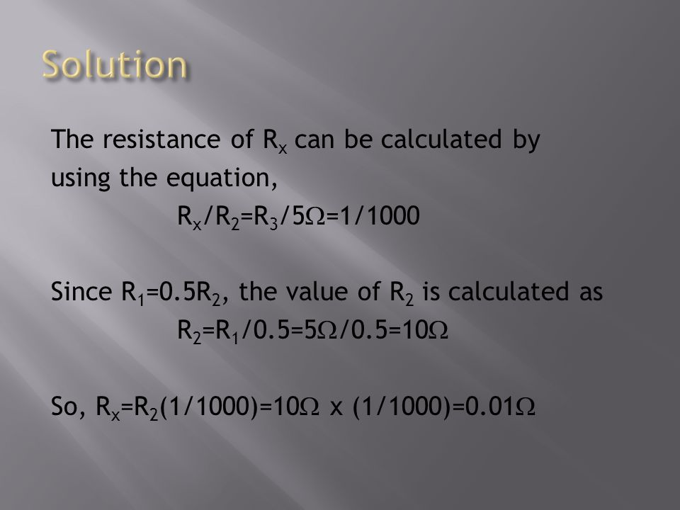 The resistance of R x can be calculated by using the equation, R x /R 2 =R 3 /5 =1/1000 Since R 1 =0.5R 2, the value of R 2 is calculated as R 2 =R 1