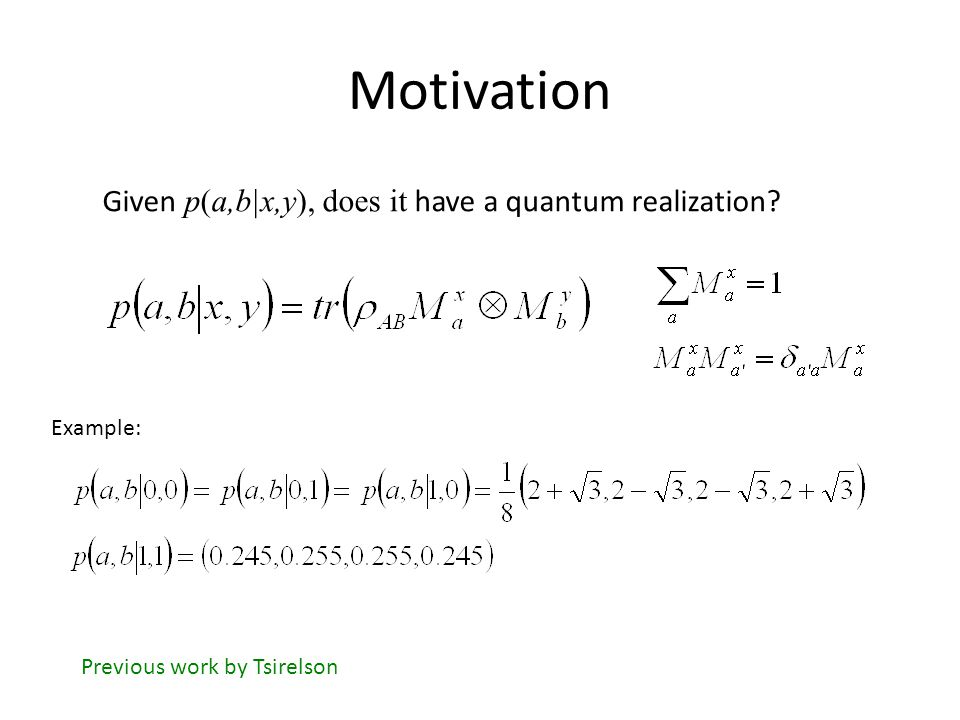 Motivation Given p(a,b|x,y), does it have a quantum realization.
