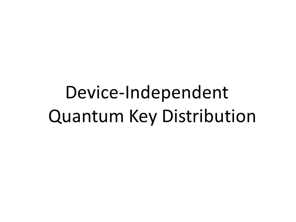 Device-Independent QKD Standard QKD protocols based their security on: 1.Quantum Mechanics: any eavesdropper, however powerful, must obey the laws of quantum physics.