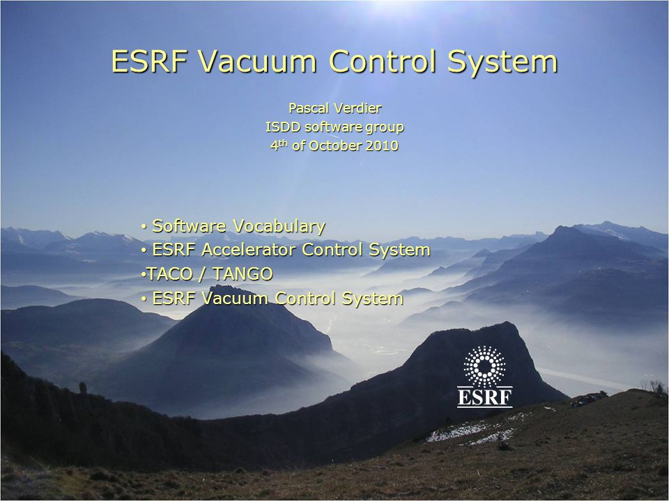 ESRF Vacuum Control System Pascal Verdier ISDD software group 4 th of October 2010 Software Vocabulary Software Vocabulary ESRF Accelerator Control Sy