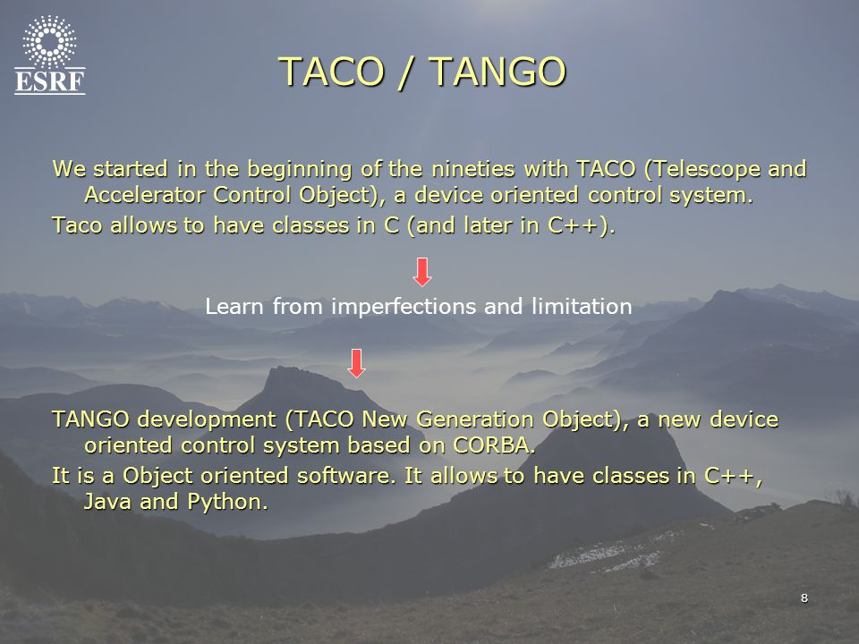We started in the beginning of the nineties with TACO (Telescope and Accelerator Control Object), a device oriented control system. Taco allows to hav