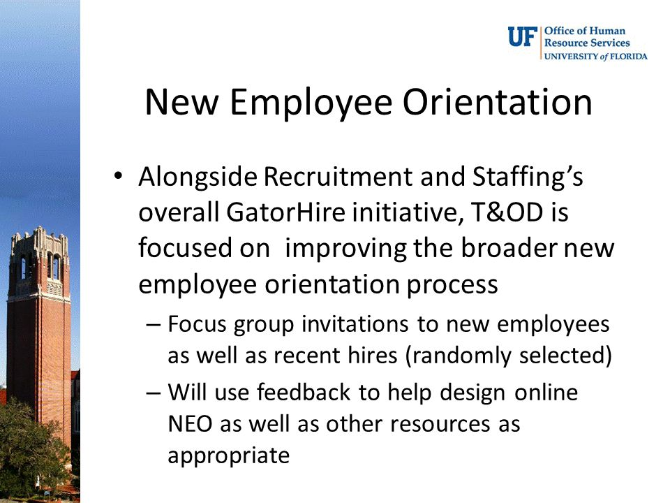 Alongside Recruitment and Staffings overall GatorHire initiative, T&OD is focused on improving the broader new employee orientation process – Focus gr