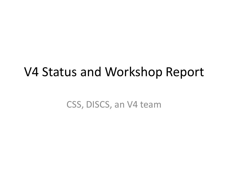 V4 Status and Workshop Report CSS, DISCS, an V4 team