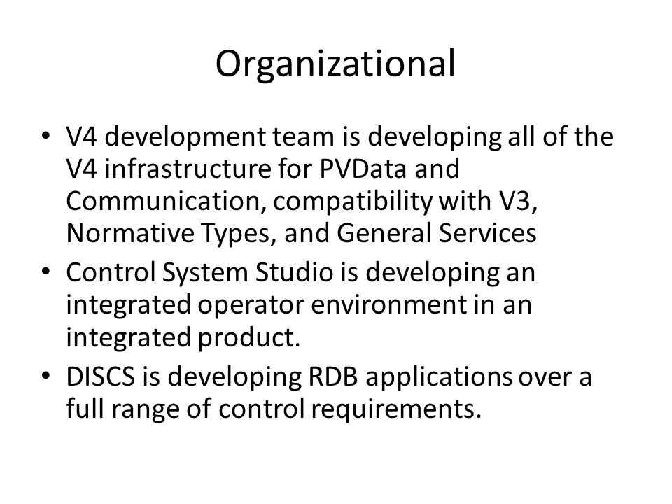 Organizational V4 development team is developing all of the V4 infrastructure for PVData and Communication, compatibility with V3, Normative Types, and General Services Control System Studio is developing an integrated operator environment in an integrated product.