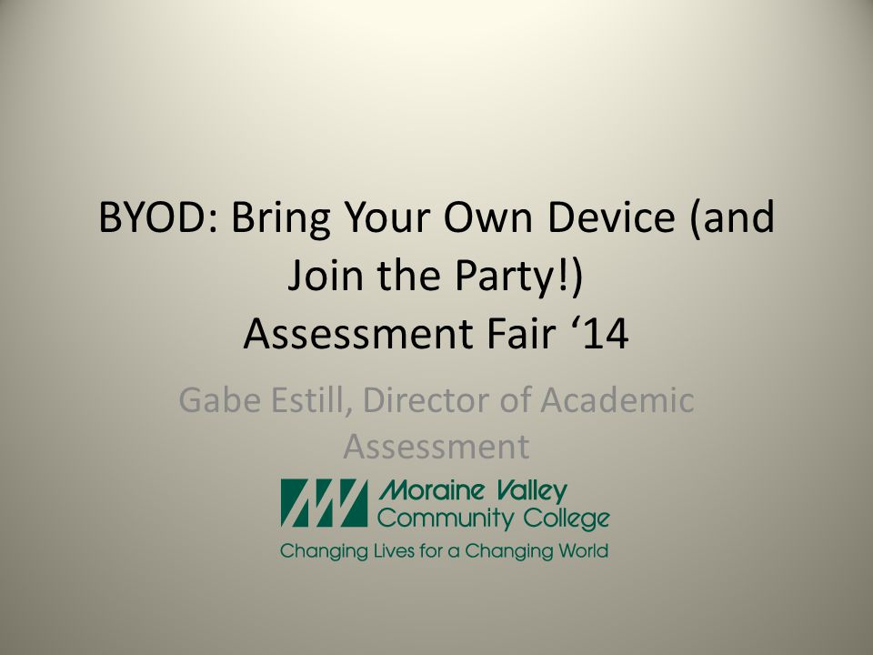 BYOD: Bring Your Own Device (and Join the Party!) Assessment Fair 14 Gabe Estill, Director of Academic Assessment