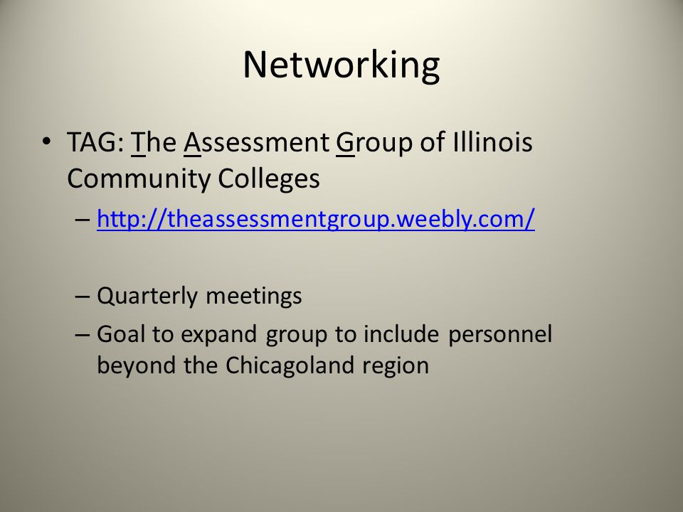 Networking TAG: The Assessment Group of Illinois Community Colleges – http://theassessmentgroup.weebly.com/ http://theassessmentgroup.weebly.com/ – Quarterly meetings – Goal to expand group to include personnel beyond the Chicagoland region