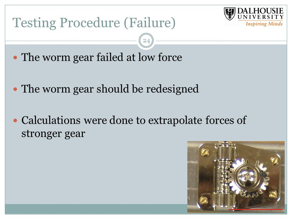 Testing Procedure (Failure) The worm gear failed at low force The worm gear should be redesigned Calculations were done to extrapolate forces of stronger gear 24