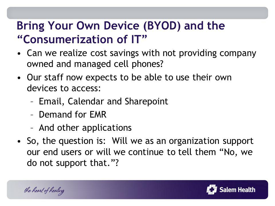 Bring Your Own Device (BYOD) and the Consumerization of IT Can we realize cost savings with not providing company owned and managed cell phones.