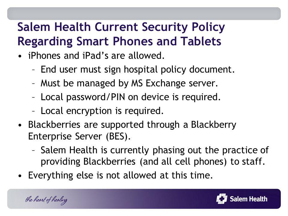 Salem Health Current Security Policy Regarding Smart Phones and Tablets iPhones and iPads are allowed.