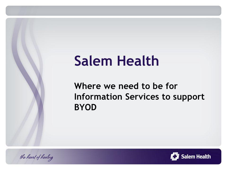 Salem Health Where we need to be for Information Services to support BYOD