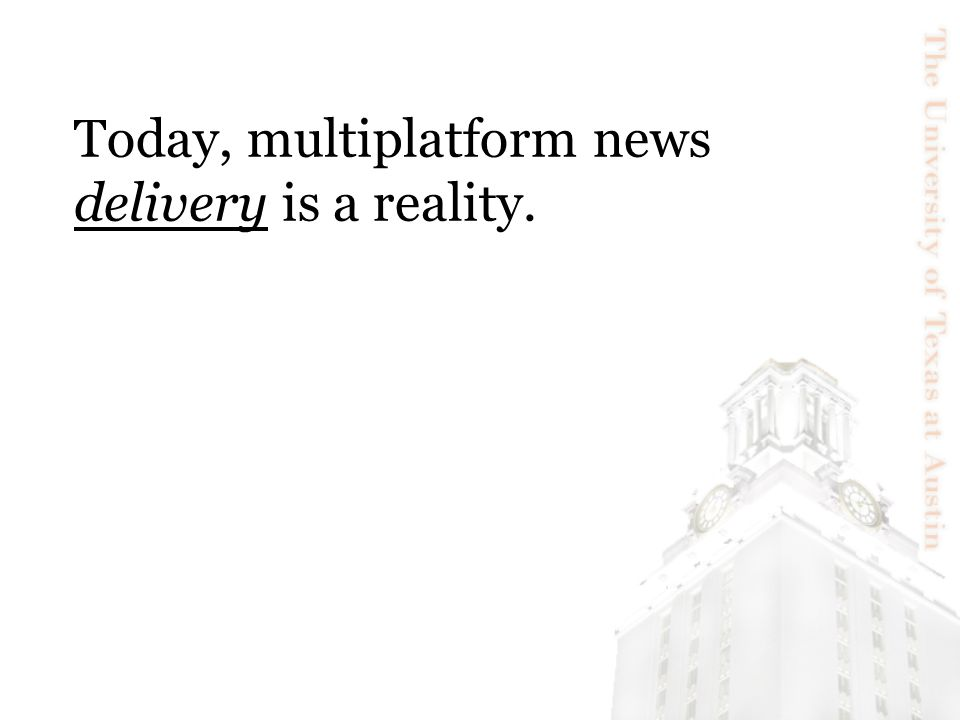 Today, multiplatform news delivery is a reality.