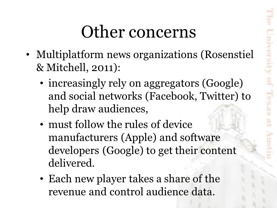 Other concerns Multiplatform news organizations (Rosenstiel & Mitchell, 2011): increasingly rely on aggregators (Google) and social networks (Facebook, Twitter) to help draw audiences, must follow the rules of device manufacturers (Apple) and software developers (Google) to get their content delivered.