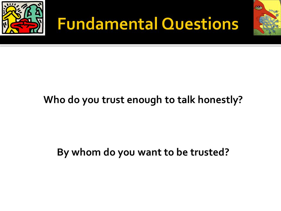 Who do you trust enough to talk honestly? By whom do you want to be trusted?