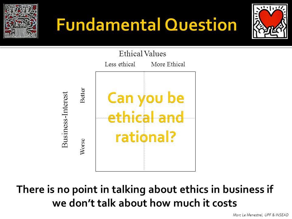 Less ethicalMore Ethical Ethical Values There is no point in talking about ethics in business if we dont talk about how much it costs Marc Le Menestre
