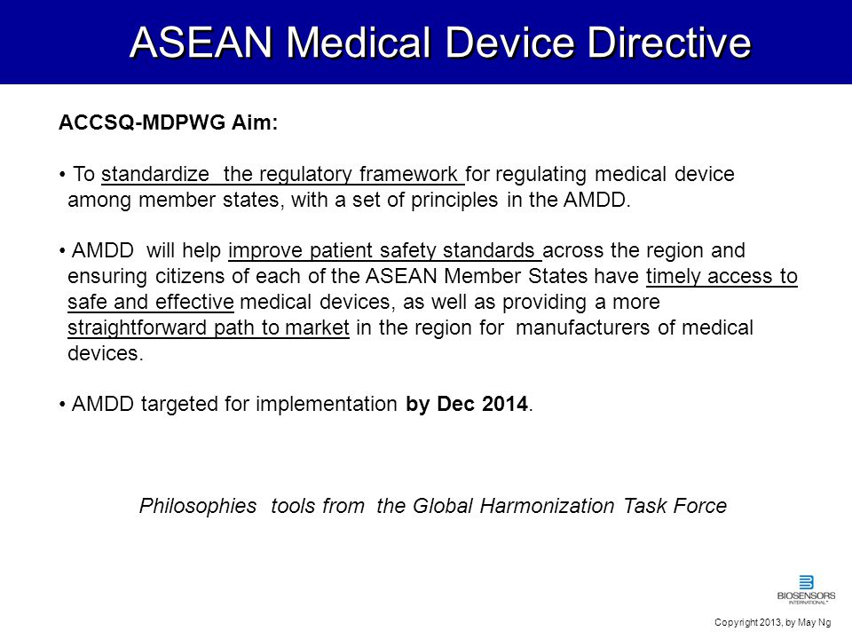 Regulatory Authority Medical Device Authority, MOH MD regulation and policy Medical device regulatory program proposal approval by Cabinet, 16 Feb 2005 Medical Devices Control Division established in Aug 2005, for MD bill and legislation, program, registration & surveillance/vigilance system MEDICAL DEVICE AUTHORITY ACT 2012 (ACT 738), Gazetted 9 Feb 2012 & Effective 15 Mar 2012 MEDICAL DEVICE ACT 2012 (ACT 737), Gazetted 9 Feb 2012 & Effective 30 Jun 2013 MEDICAL DEVICE REGULATIONS 2012, Gazetted Dec 2012 & Effective 1 Jul 2013 Orders, other legislative tool - Permit for designated medical device - Others to be determined, post market requirements, advertising and usage (ie maintenance, installation, T&C and disposal) Guidance Documents, Standards Device definition..i(b) any instrument, apparatus, implement, machine, appliance, implant, in-vitro reagent or calibrator, software, material or other similar or related article, to be used on the human body, which the Minister may, after taking into consideration issues of public safety, public health or public risk, declare to be a MEDICAL DEVICE by order published in the Gazette.