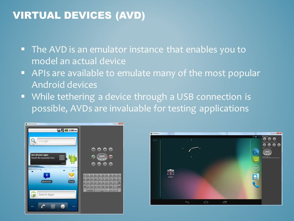 VIRTUAL DEVICES (AVD) The AVD is an emulator instance that enables you to model an actual device APIs are available to emulate many of the most popular Android devices While tethering a device through a USB connection is possible, AVDs are invaluable for testing applications