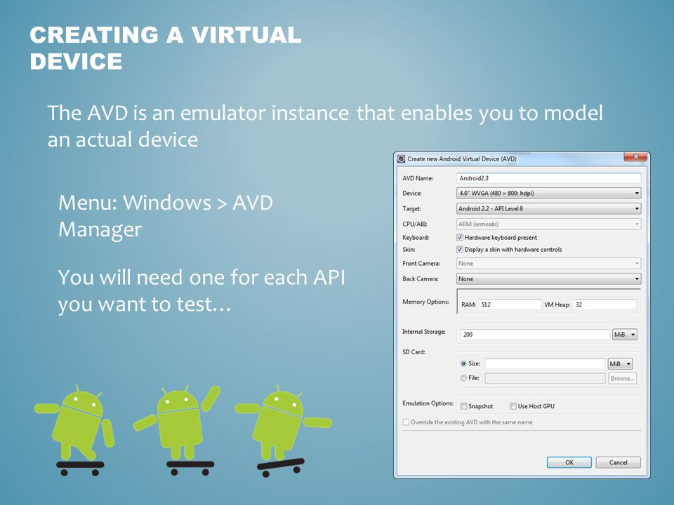 CREATING A VIRTUAL DEVICE The AVD is an emulator instance that enables you to model an actual device You will need one for each API you want to test… Menu: Windows > AVD Manager