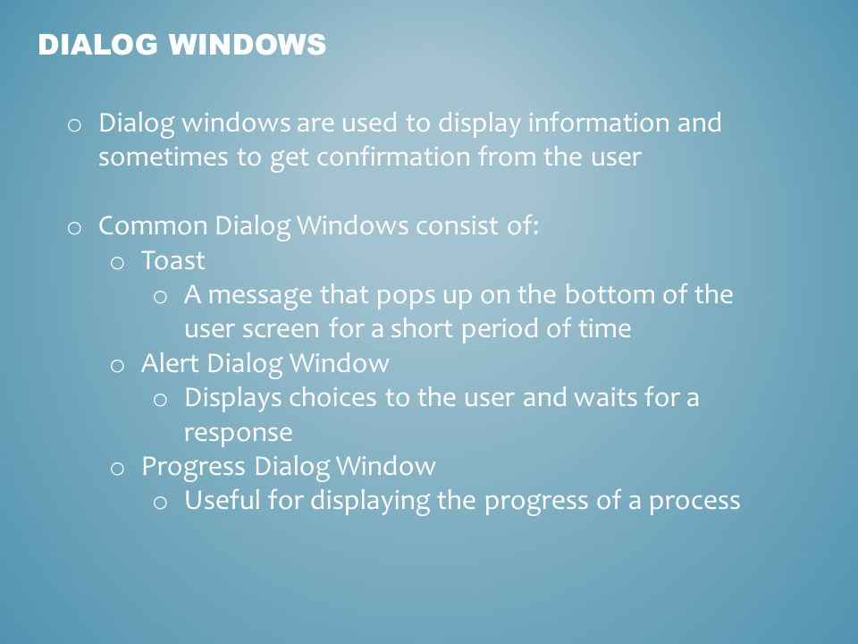 DIALOG WINDOWS o Dialog windows are used to display information and sometimes to get confirmation from the user o Common Dialog Windows consist of: o Toast o A message that pops up on the bottom of the user screen for a short period of time o Alert Dialog Window o Displays choices to the user and waits for a response o Progress Dialog Window o Useful for displaying the progress of a process